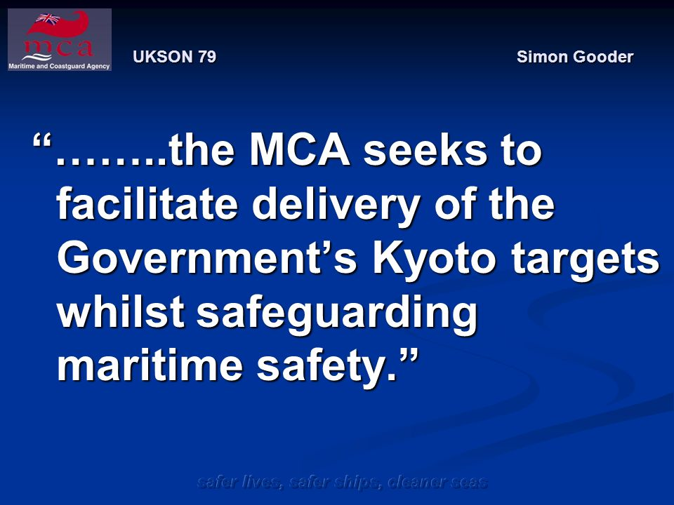 safer lives, safer ships, cleaner seas UKSON 79 Simon Gooder ……..the MCA seeks to facilitate delivery of the Governments Kyoto targets whilst safeguarding maritime safety.