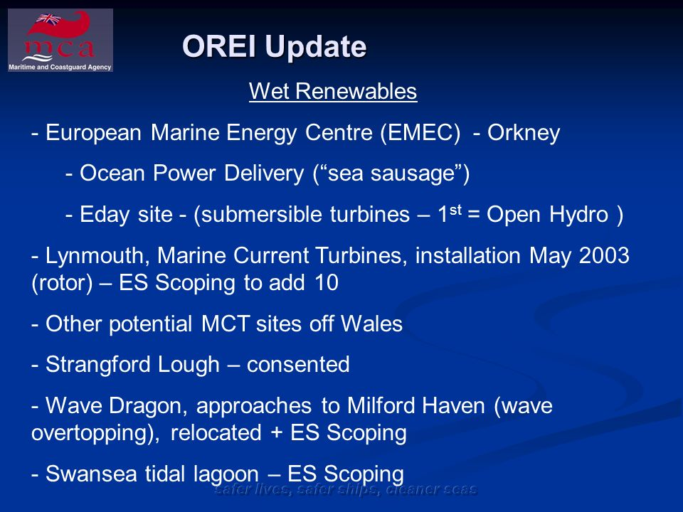 OREI Update Wet Renewables - European Marine Energy Centre (EMEC) - Orkney - Ocean Power Delivery (sea sausage) - Eday site - (submersible turbines – 1 st = Open Hydro ) - Lynmouth, Marine Current Turbines, installation May 2003 (rotor) – ES Scoping to add 10 - Other potential MCT sites off Wales - Strangford Lough – consented - Wave Dragon, approaches to Milford Haven (wave overtopping), relocated + ES Scoping - Swansea tidal lagoon – ES Scoping
