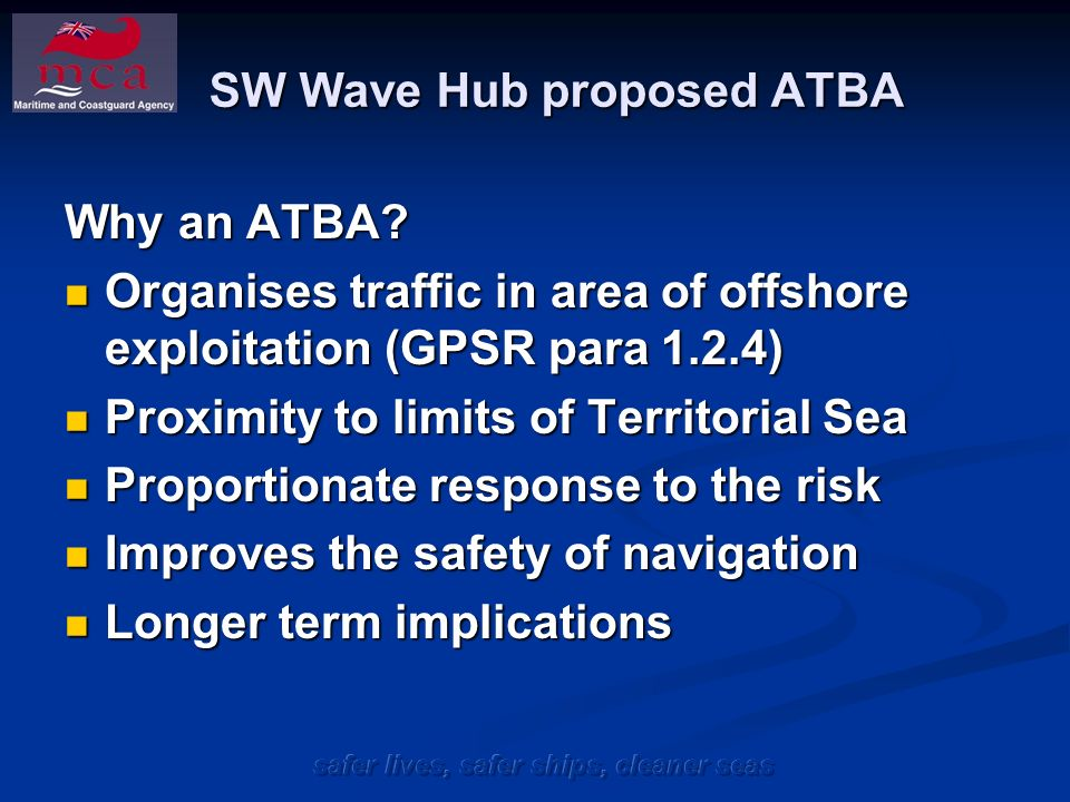 safer lives, safer ships, cleaner seas SW Wave Hub proposed ATBA It is considered that such an IMO adopted routeing measure will have minimal impact to shipping and ports.