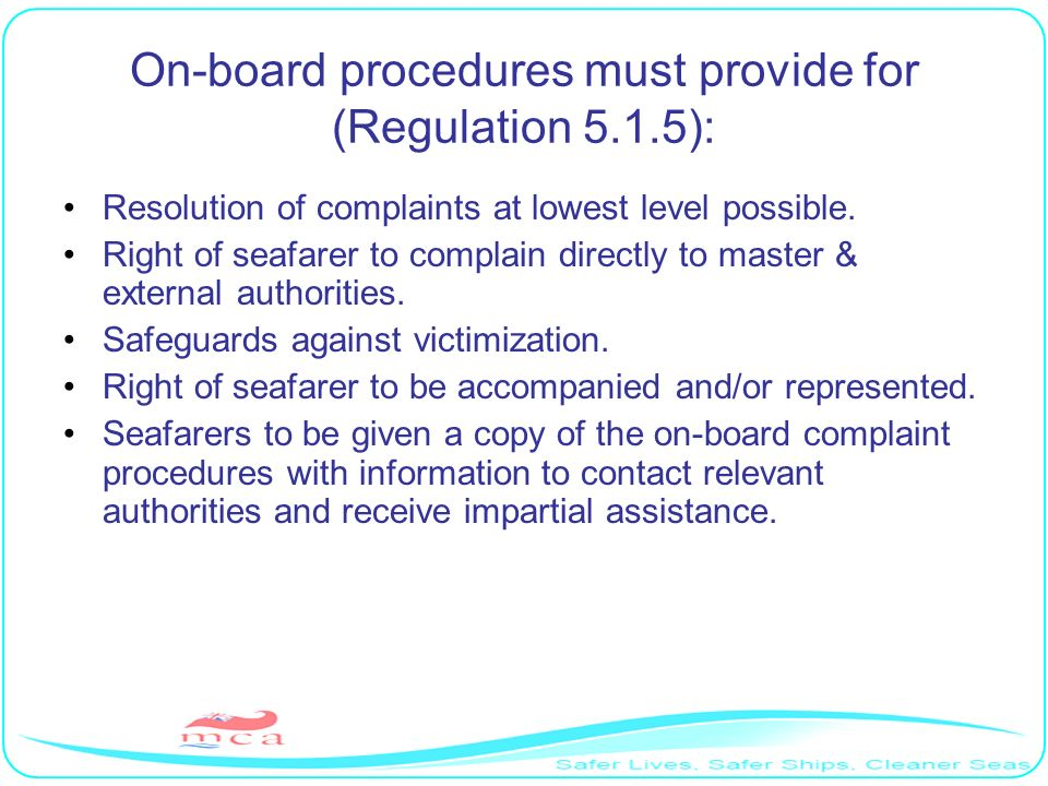 On-board procedures must provide for (Regulation 5.1.5): Resolution of complaints at lowest level possible. Right of seafarer to complain directly to