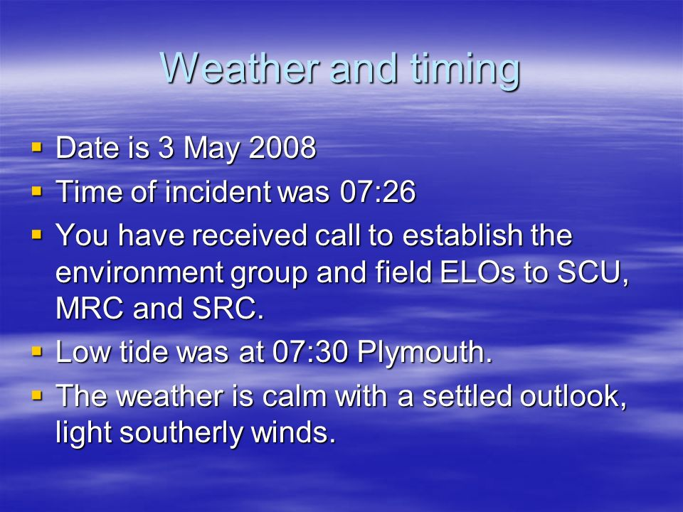 Weather and timing Date is 3 May 2008 Date is 3 May 2008 Time of incident was 07:26 Time of incident was 07:26 You have received call to establish the environment group and field ELOs to SCU, MRC and SRC.