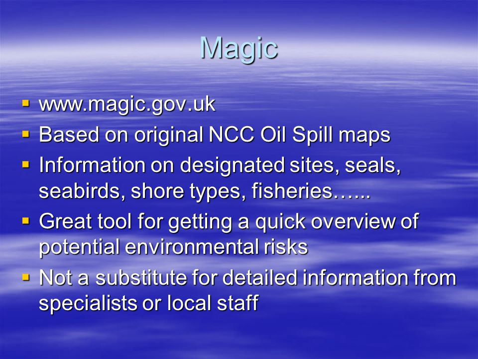 Magic www.magic.gov.uk www.magic.gov.uk Based on original NCC Oil Spill maps Based on original NCC Oil Spill maps Information on designated sites, seals, seabirds, shore types, fisheries…...