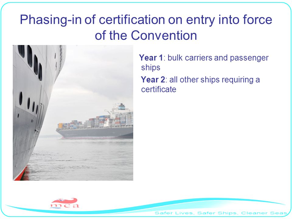 Phasing-in of certification on entry into force of the Convention Year 1: bulk carriers and passenger ships Year 2: all other ships requiring a certificate
