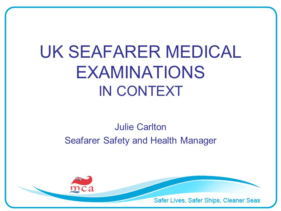 UK SEAFARER MEDICAL EXAMINATIONS IN CONTEXT Julie Carlton Seafarer Safety and Health Manager