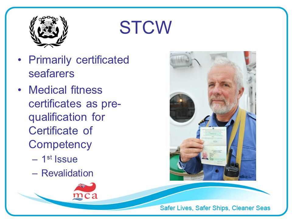 STCW Primarily certificated seafarers Medical fitness certificates as pre- qualification for Certificate of Competency –1 st Issue –Revalidation