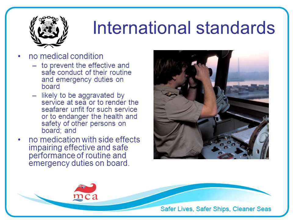 International standards no medical condition –to prevent the effective and safe conduct of their routine and emergency duties on board –likely to be a