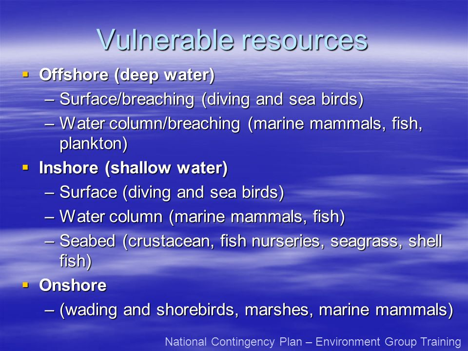 Vulnerable resources Offshore (deep water) Offshore (deep water) –Surface/breaching (diving and sea birds) –Water column/breaching (marine mammals, fish, plankton) Inshore (shallow water) Inshore (shallow water) –Surface (diving and sea birds) –Water column (marine mammals, fish) –Seabed (crustacean, fish nurseries, seagrass, shell fish) Onshore Onshore –(wading and shorebirds, marshes, marine mammals) National Contingency Plan – Environment Group Training