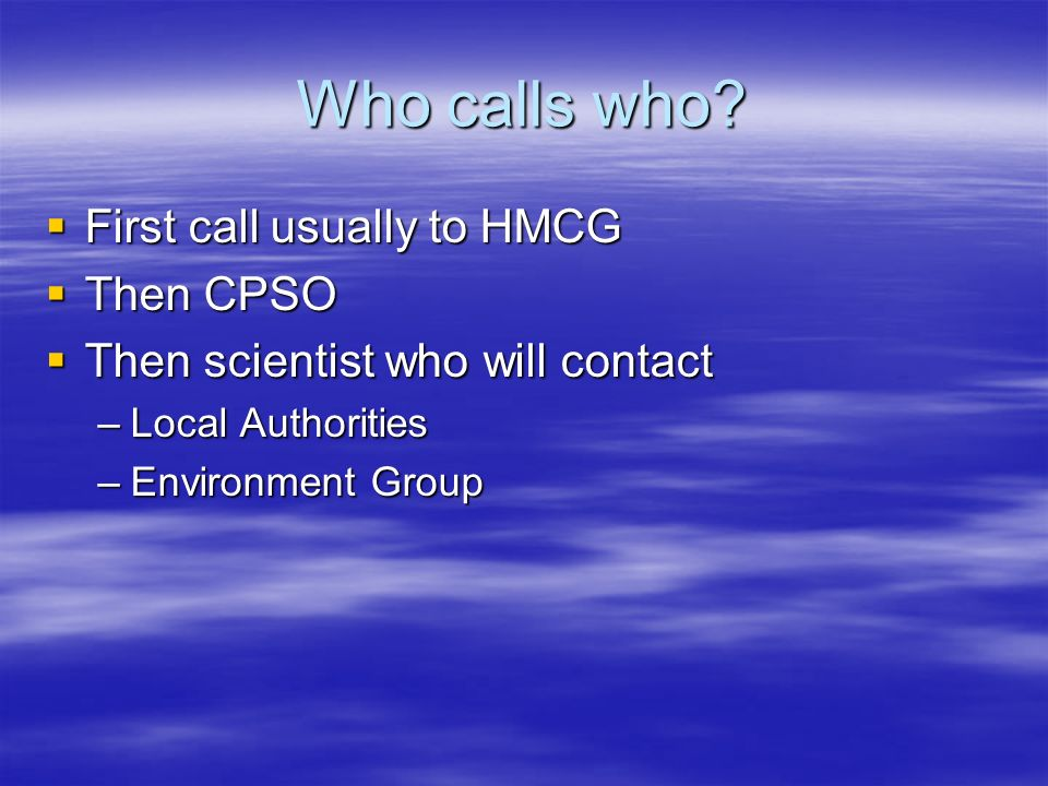 Who calls who? First call usually to HMCG First call usually to HMCG Then CPSO Then CPSO Then scientist who will contact Then scientist who will conta