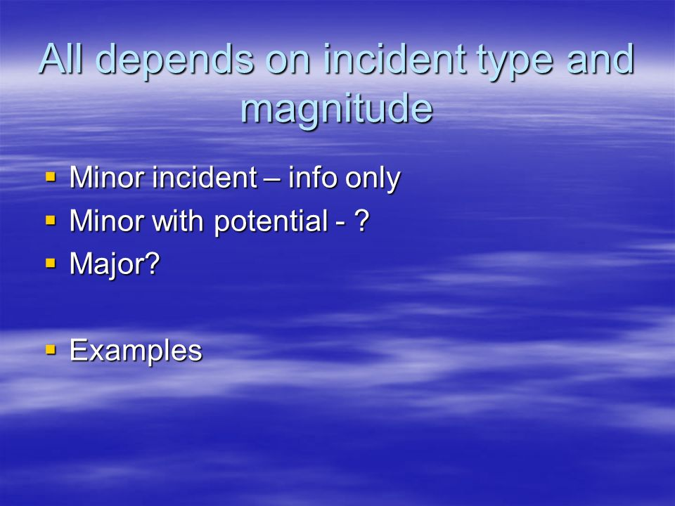 All depends on incident type and magnitude Minor incident – info only Minor incident – info only Minor with potential - ? Minor with potential - ? Maj