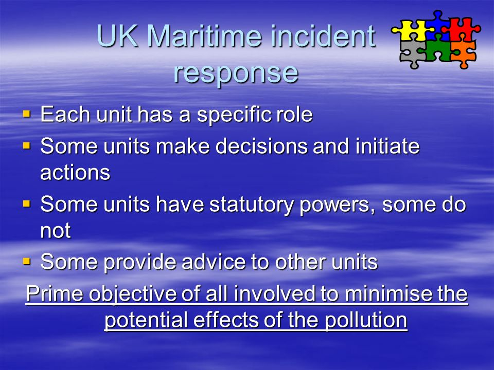 UK Maritime incident response Each unit has a specific role Each unit has a specific role Some units make decisions and initiate actions Some units ma