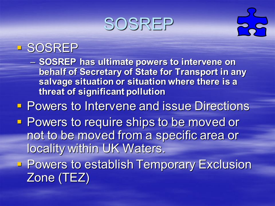 SOSREP SOSREP SOSREP –SOSREP has ultimate powers to intervene on behalf of Secretary of State for Transport in any salvage situation or situation wher