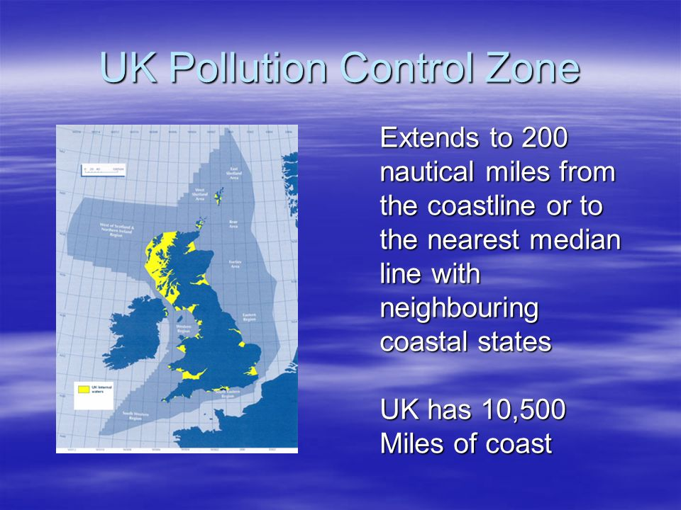 UK Pollution Control Zone Extends to 200 nautical miles from the coastline or to the nearest median line with neighbouring coastal states UK has 10,50