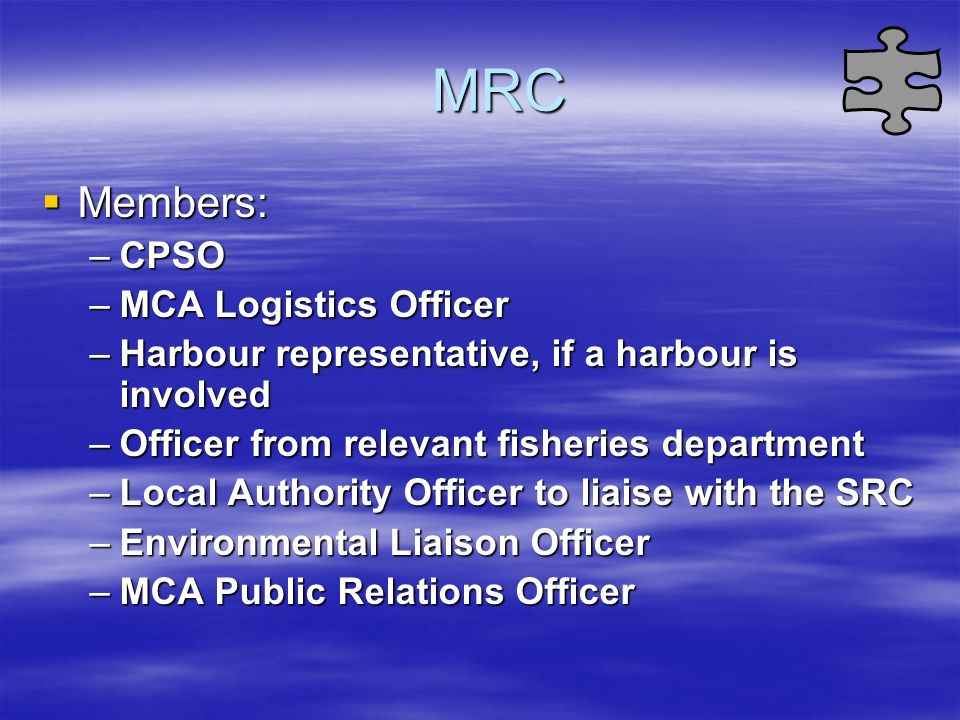 MRC Members: Members: –CPSO –MCA Logistics Officer –Harbour representative, if a harbour is involved –Officer from relevant fisheries department –Loca