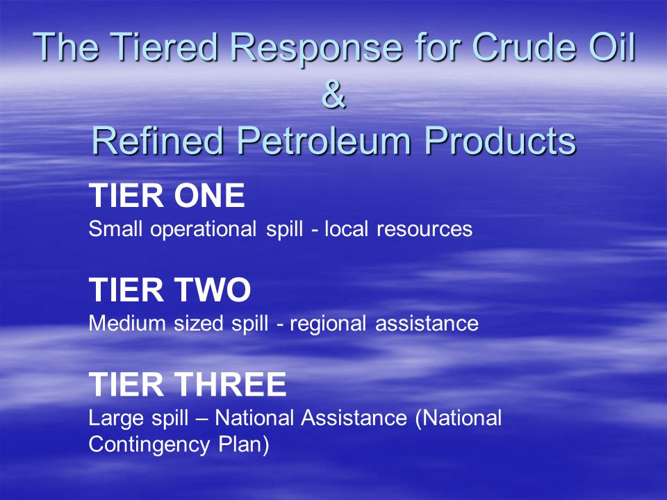 TIER ONE Small operational spill - local resources The Tiered Response for Crude Oil & Refined Petroleum Products TIER TWO Medium sized spill - region