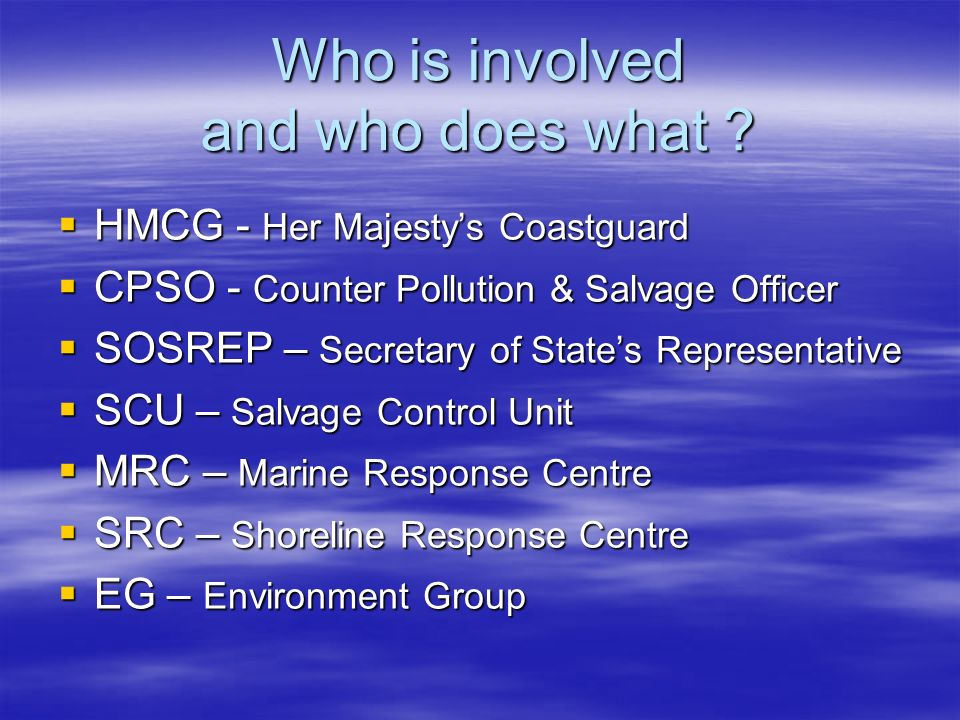 Who is involved and who does what ? HMCG - Her Majestys Coastguard HMCG - Her Majestys Coastguard CPSO - Counter Pollution & Salvage Officer CPSO - Co