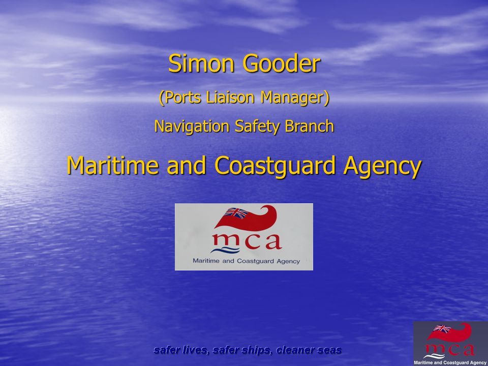Simon Gooder (Ports Liaison Manager) Navigation Safety Branch Maritime and Coastguard Agency