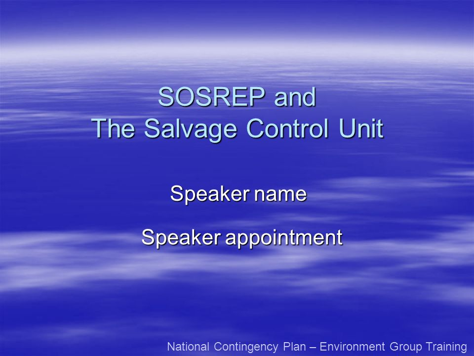 SOSREP and The Salvage Control Unit Speaker name Speaker appointment National Contingency Plan – Environment Group Training