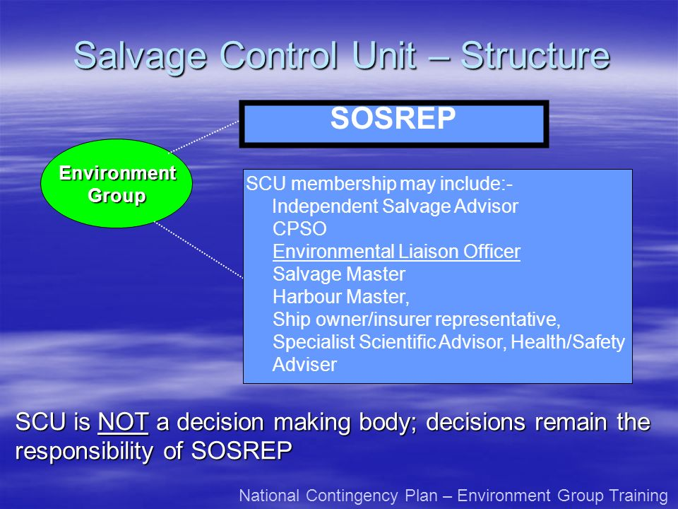 Salvage Control Unit – Structure SOSREP EnvironmentGroup SCU membership may include:- Independent Salvage Advisor CPSO Environmental Liaison Officer S