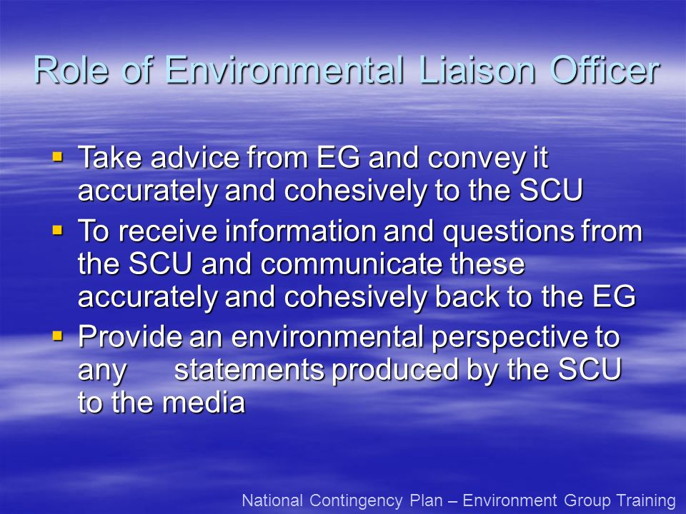 Role of Environmental Liaison Officer National Contingency Plan – Environment Group Training Take advice from EG and convey it accurately and cohesive