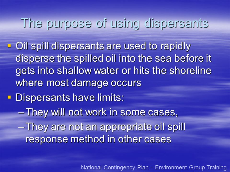 The purpose of using dispersants Oil spill dispersants are used to rapidly disperse the spilled oil into the sea before it gets into shallow water or hits the shoreline where most damage occurs Oil spill dispersants are used to rapidly disperse the spilled oil into the sea before it gets into shallow water or hits the shoreline where most damage occurs Dispersants have limits: Dispersants have limits: –They will not work in some cases, –They are not an appropriate oil spill response method in other cases National Contingency Plan – Environment Group Training