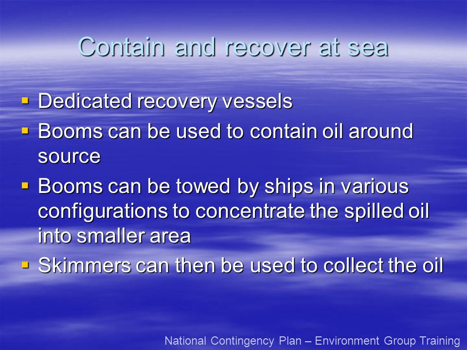 Contain and recover at sea Dedicated recovery vessels Dedicated recovery vessels Booms can be used to contain oil around source Booms can be used to contain oil around source Booms can be towed by ships in various configurations to concentrate the spilled oil into smaller area Booms can be towed by ships in various configurations to concentrate the spilled oil into smaller area Skimmers can then be used to collect the oil Skimmers can then be used to collect the oil National Contingency Plan – Environment Group Training