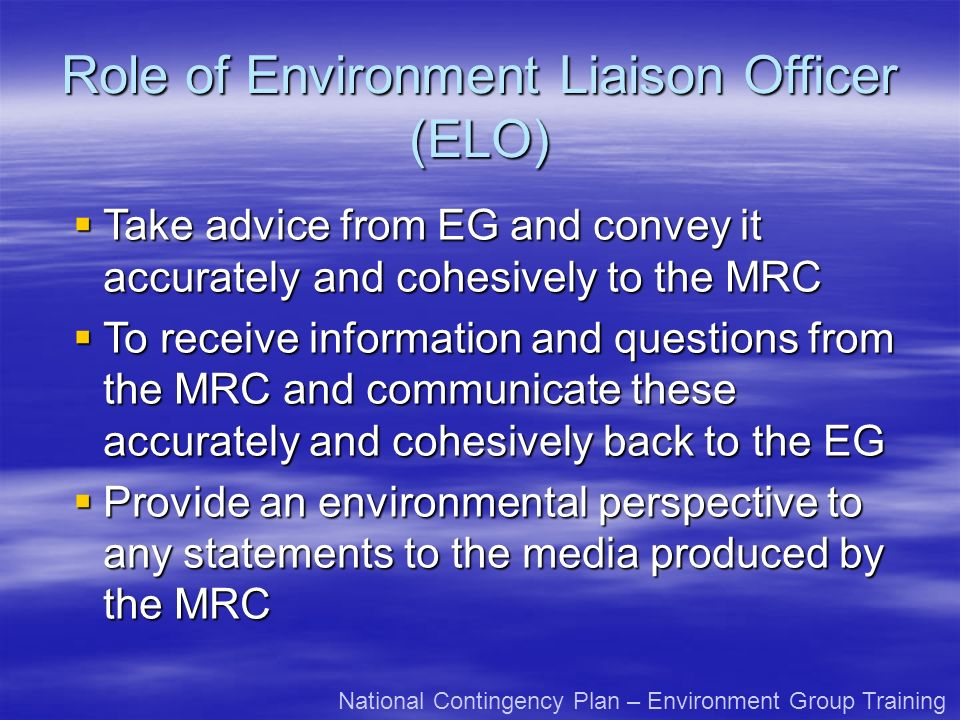 Role of Environment Liaison Officer (ELO) Take advice from EG and convey it accurately and cohesively to the MRC Take advice from EG and convey it accurately and cohesively to the MRC To receive information and questions from the MRC and communicate these accurately and cohesively back to the EG To receive information and questions from the MRC and communicate these accurately and cohesively back to the EG Provide an environmental perspective to any statements to the media produced by the MRC Provide an environmental perspective to any statements to the media produced by the MRC National Contingency Plan – Environment Group Training