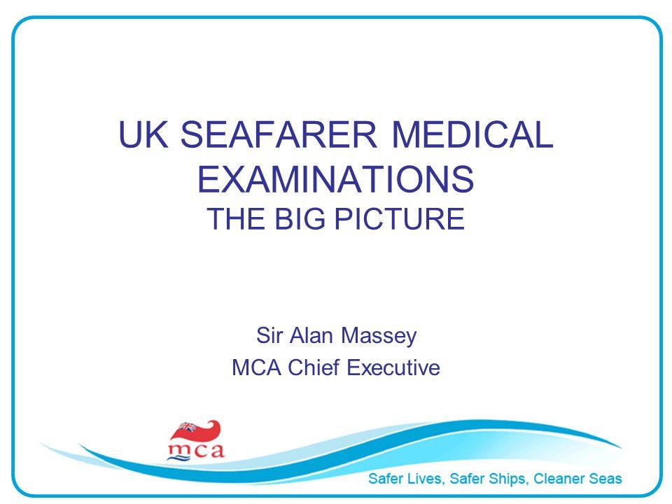 UK SEAFARER MEDICAL EXAMINATIONS THE BIG PICTURE Sir Alan Massey MCA Chief Executive