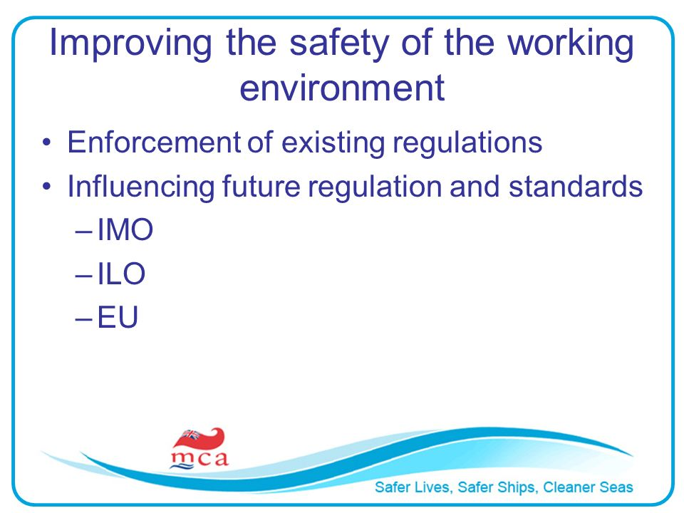 Improving the safety of the working environment Enforcement of existing regulations Influencing future regulation and standards –IMO –ILO –EU