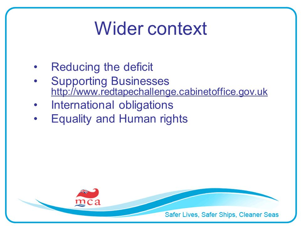 Wider context Reducing the deficit Supporting Businesses http://www.redtapechallenge.cabinetoffice.gov.uk International obligations Equality and Human rights