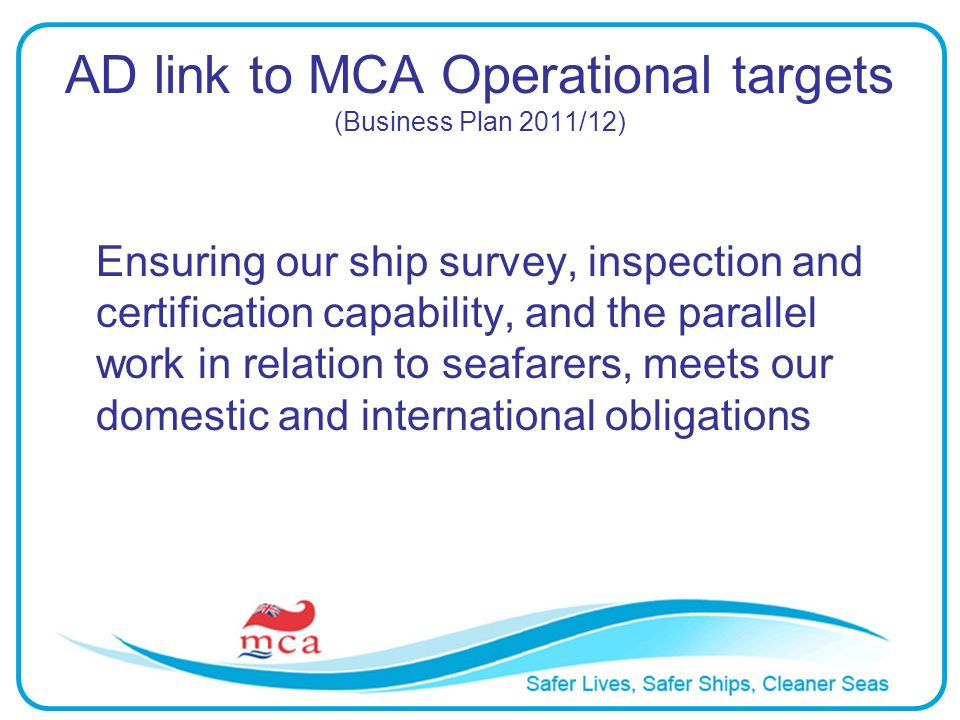 AD link to MCA Operational targets (Business Plan 2011/12) Ensuring our ship survey, inspection and certification capability, and the parallel work in relation to seafarers, meets our domestic and international obligations