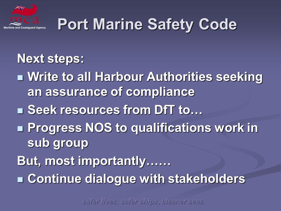safer lives, safer ships, cleaner seas Port Marine Safety Code Next steps: Write to all Harbour Authorities seeking an assurance of compliance Write t
