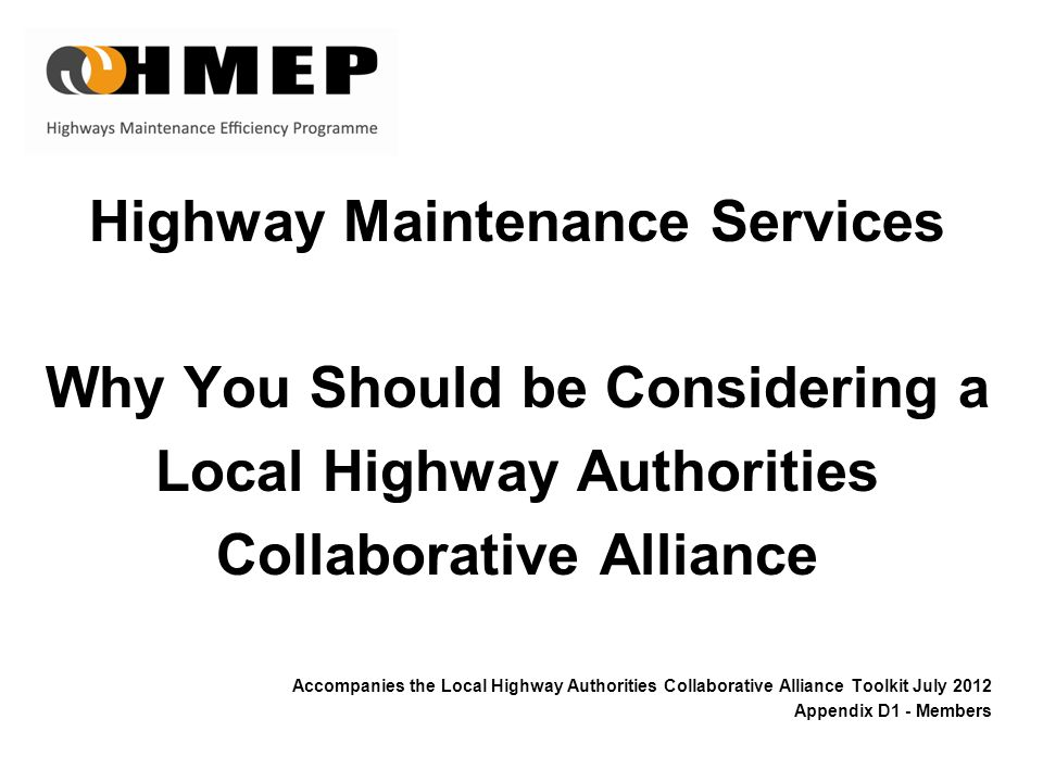 Highway Maintenance Services Why You Should be Considering a Local Highway Authorities Collaborative Alliance Accompanies the Local Highway Authorities Collaborative Alliance Toolkit July 2012 Appendix D1 - Members