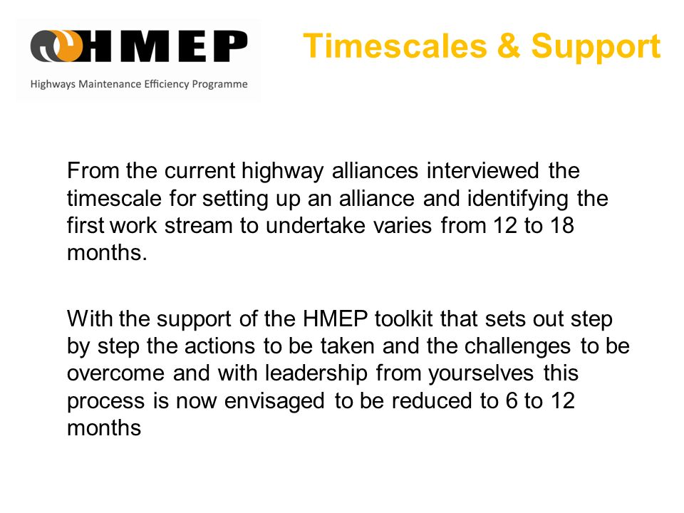 Timescales & Support From the current highway alliances interviewed the timescale for setting up an alliance and identifying the first work stream to undertake varies from 12 to 18 months.