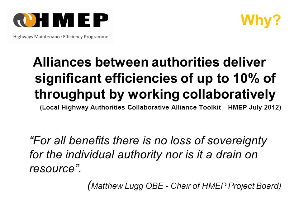 Why? Alliances between authorities deliver significant efficiencies of up to 10% of throughput by working collaboratively (Local Highway Authorities C