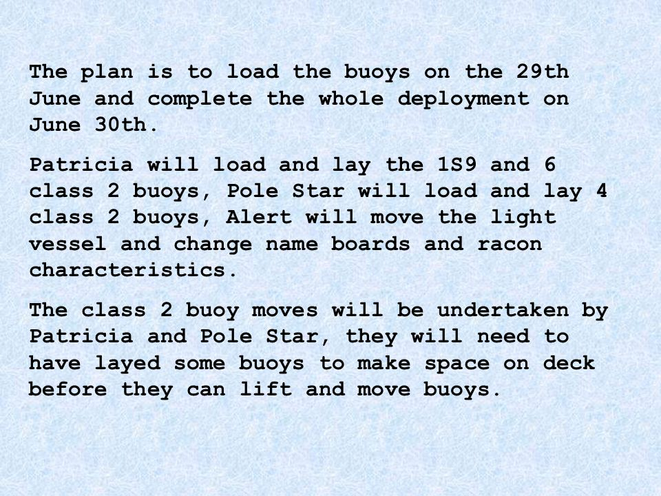 The plan is to load the buoys on the 29th June and complete the whole deployment on June 30th. Patricia will load and lay the 1S9 and 6 class 2 buoys,