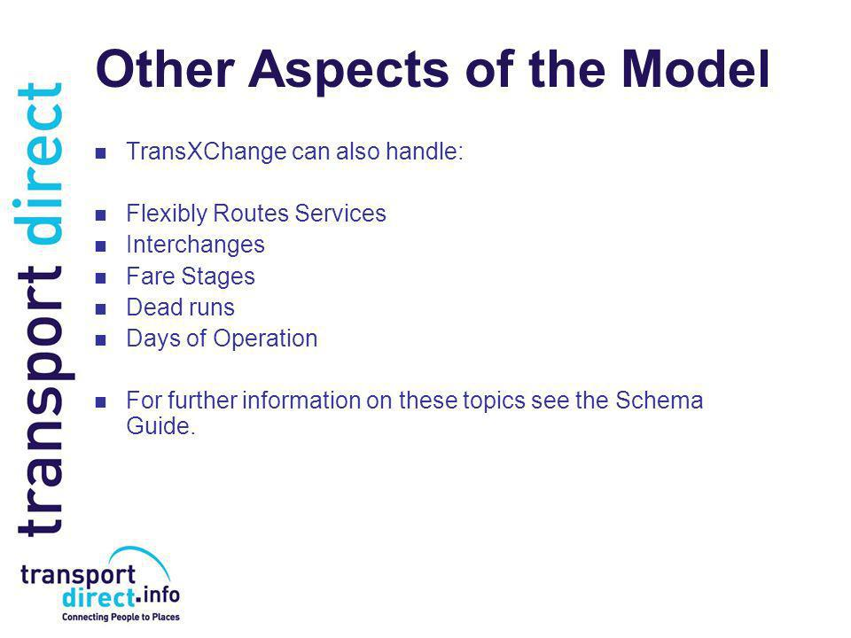 Other Aspects of the Model TransXChange can also handle: Flexibly Routes Services Interchanges Fare Stages Dead runs Days of Operation For further information on these topics see the Schema Guide.