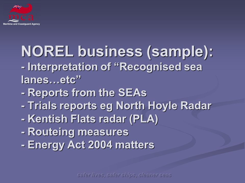 NOREL business (sample): - Interpretation of Recognised sea lanes…etc - Reports from the SEAs - Trials reports eg North Hoyle Radar - Kentish Flats radar (PLA) - Routeing measures - Energy Act 2004 matters