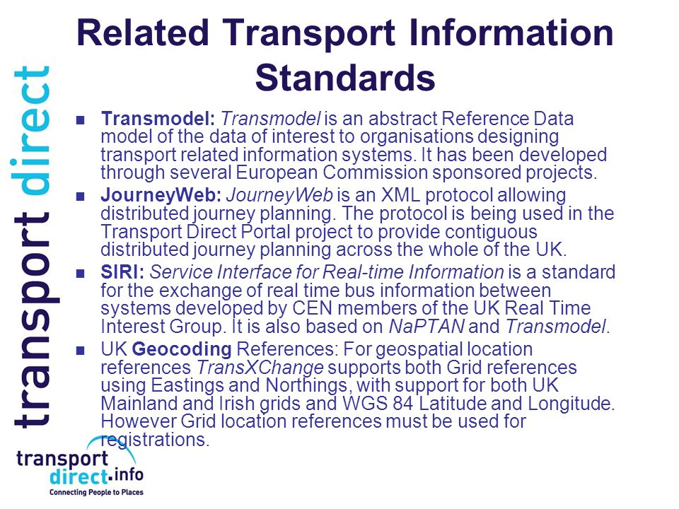 Related Transport Information Standards Transmodel: Transmodel is an abstract Reference Data model of the data of interest to organisations designing