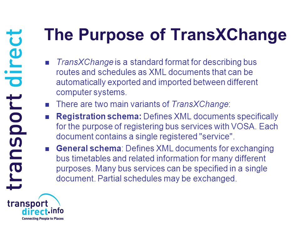 The Purpose of TransXChange TransXChange is a standard format for describing bus routes and schedules as XML documents that can be automatically expor