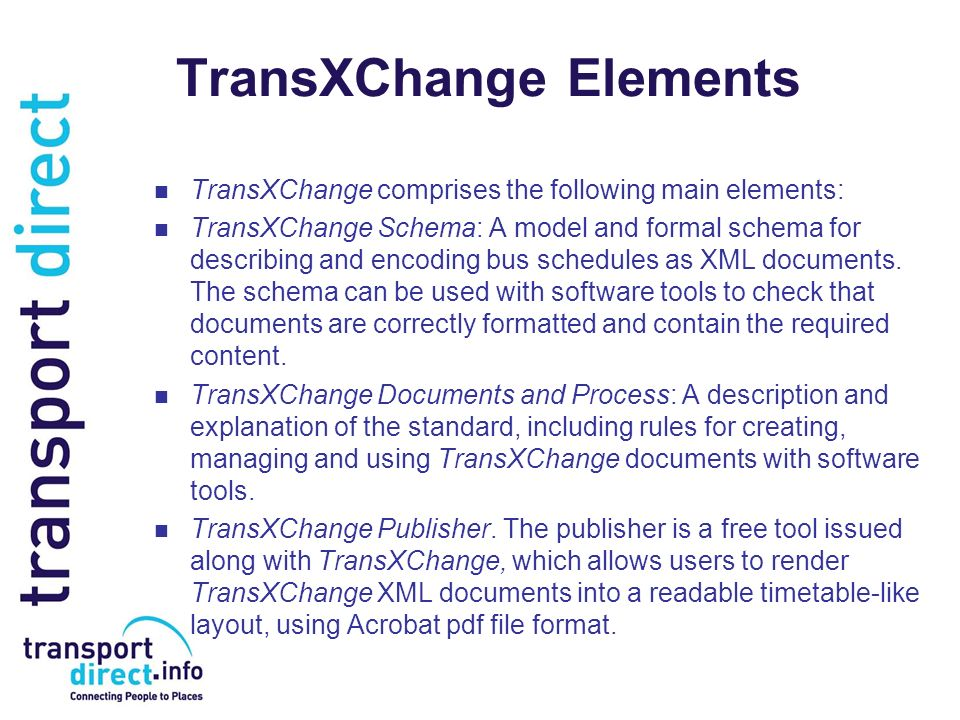 TransXChange Elements TransXChange comprises the following main elements: TransXChange Schema: A model and formal schema for describing and encoding b