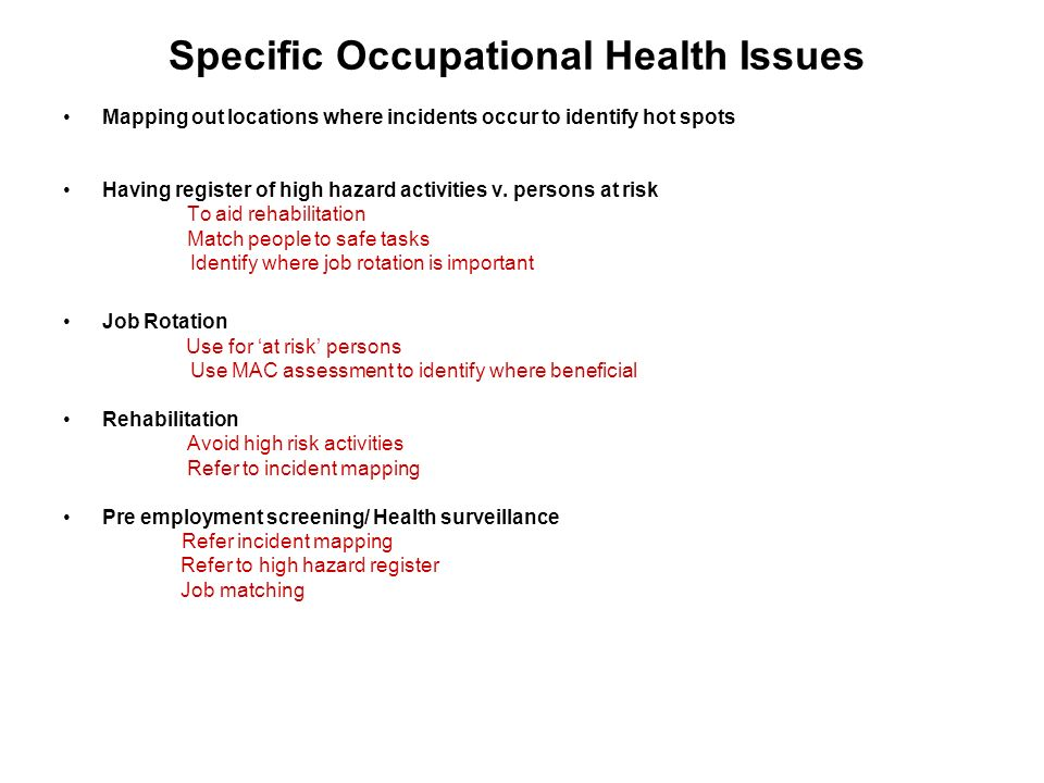 Specific Occupational Health Issues Mapping out locations where incidents occur to identify hot spots Having register of high hazard activities v.