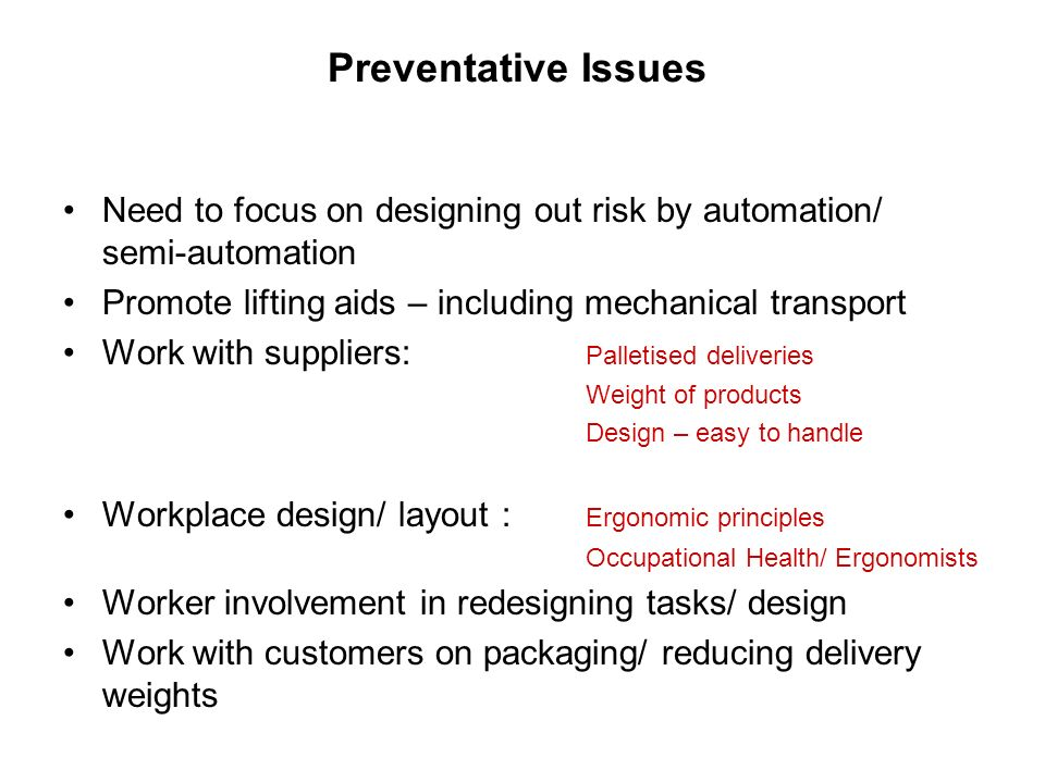 Preventative Issues Need to focus on designing out risk by automation/ semi-automation Promote lifting aids – including mechanical transport Work with suppliers: Palletised deliveries Weight of products Design – easy to handle Workplace design/ layout : Ergonomic principles Occupational Health/ Ergonomists Worker involvement in redesigning tasks/ design Work with customers on packaging/ reducing delivery weights