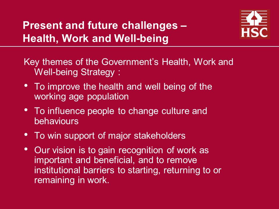 Present and future challenges – Health, Work and Well-being Key themes of the Governments Health, Work and Well-being Strategy : To improve the health and well being of the working age population To influence people to change culture and behaviours To win support of major stakeholders Our vision is to gain recognition of work as important and beneficial, and to remove institutional barriers to starting, returning to or remaining in work.