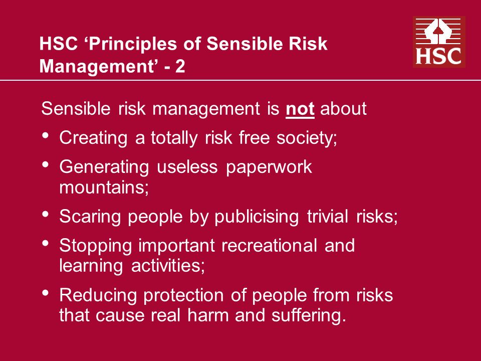 HSC Principles of Sensible Risk Management - 2 Sensible risk management is not about Creating a totally risk free society; Generating useless paperwork mountains; Scaring people by publicising trivial risks; Stopping important recreational and learning activities; Reducing protection of people from risks that cause real harm and suffering.