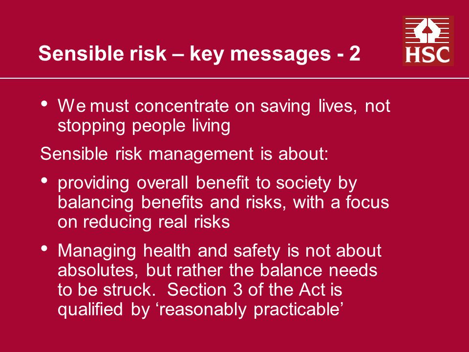 Sensible risk – key messages - 2 We must concentrate on saving lives, not stopping people living Sensible risk management is about: providing overall benefit to society by balancing benefits and risks, with a focus on reducing real risks Managing health and safety is not about absolutes, but rather the balance needs to be struck.