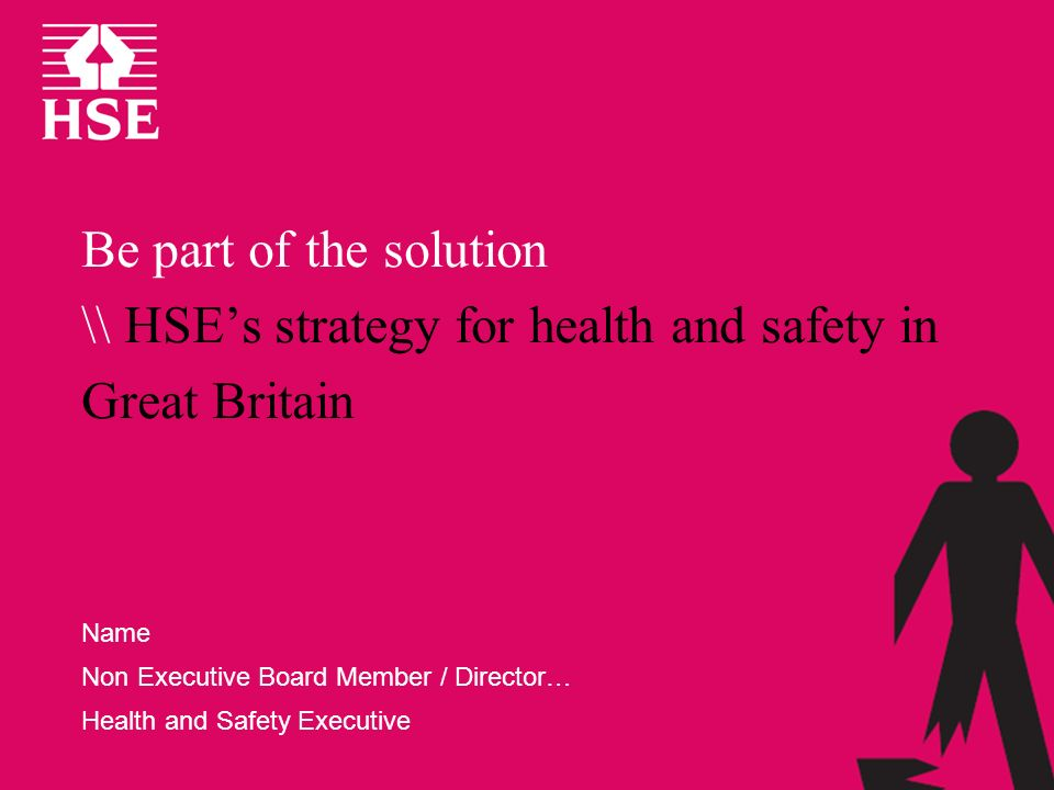 Be part of the solution \\ HSEs strategy for health and safety in Great Britain Name Non Executive Board Member / Director… Health and Safety Executiv