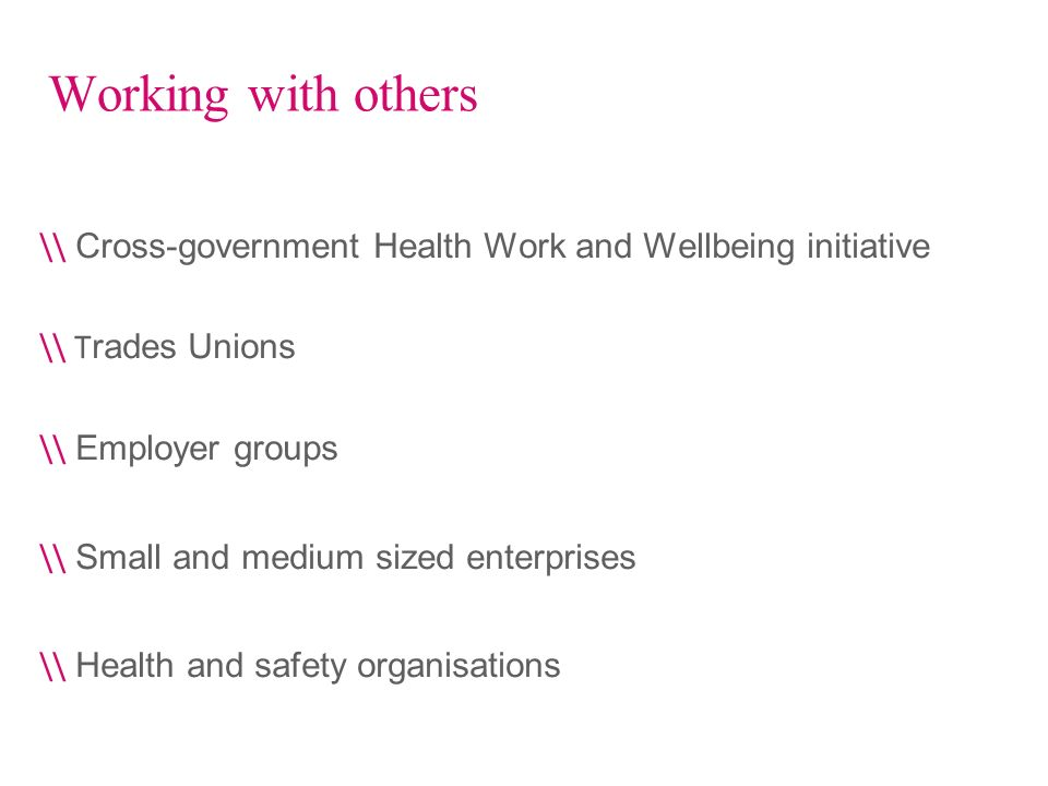 Working with others \\ Cross-government Health Work and Wellbeing initiative \\ T rades Unions \\ Employer groups \\ Small and medium sized enterprise