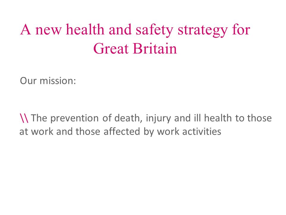 A new health and safety strategy for Great Britain Our mission: \\ The prevention of death, injury and ill health to those at work and those affected