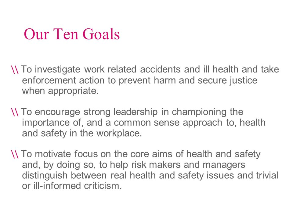 Our Ten Goals \\ To investigate work related accidents and ill health and take enforcement action to prevent harm and secure justice when appropriate.