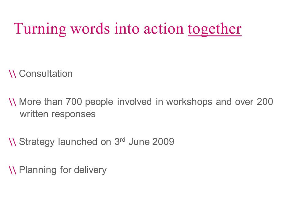Turning words into action together \\ Consultation \\ More than 700 people involved in workshops and over 200 written responses \\ Strategy launched o